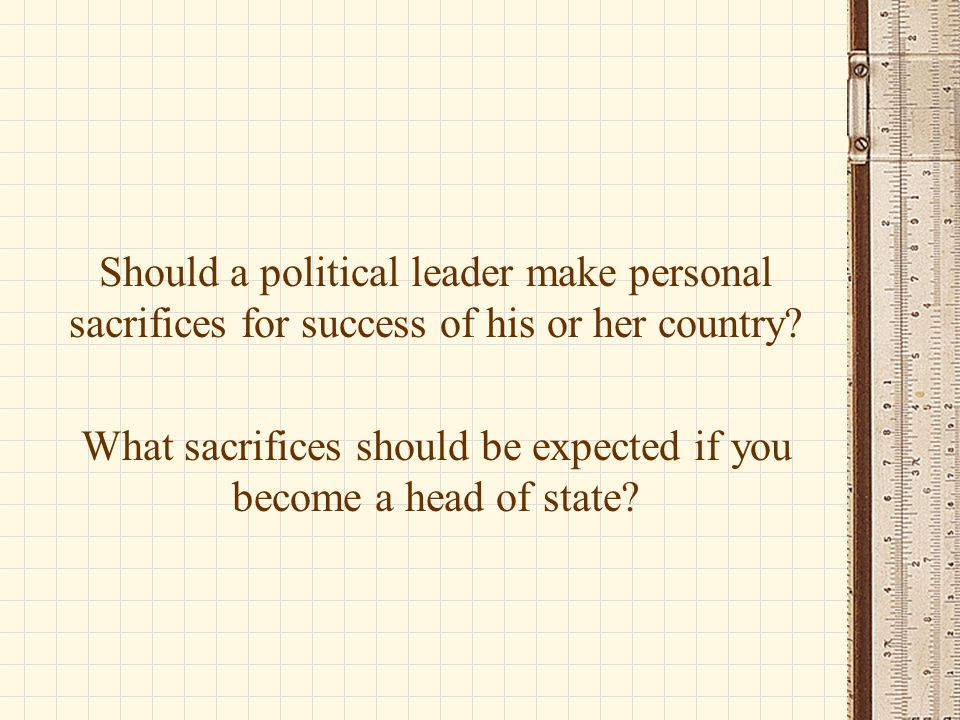 Should a political leader make personal sacrifices for success of his or her country.
