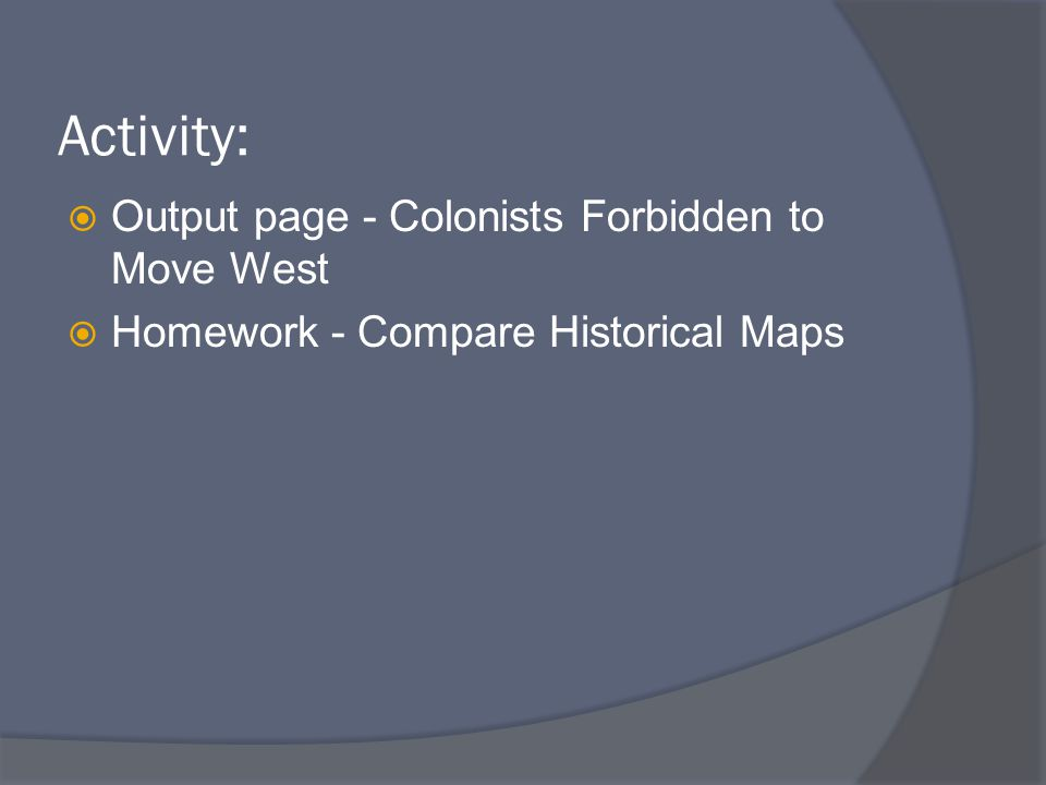 Activity:  Output page - Colonists Forbidden to Move West  Homework - Compare Historical Maps