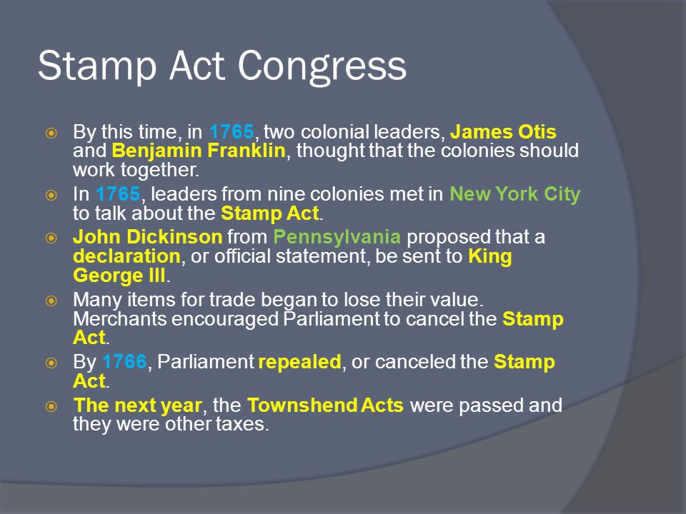 Stamp Act Congress  By this time, in 1765, two colonial leaders, James Otis and Benjamin Franklin, thought that the colonies should work together.