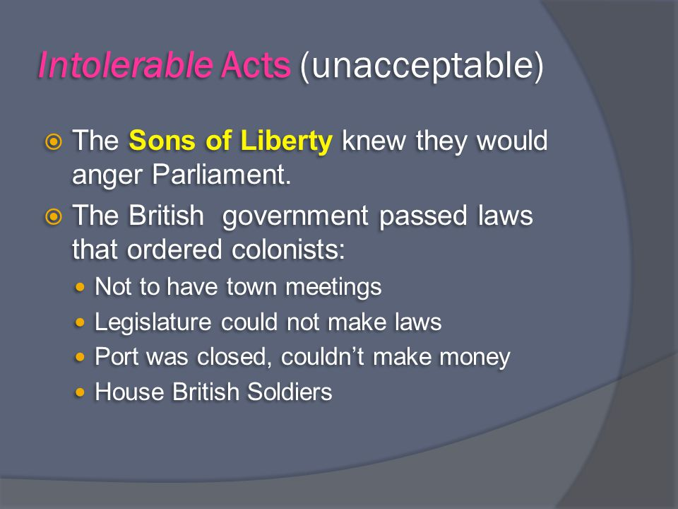 Intolerable Acts (unacceptable)  The Sons of Liberty knew they would anger Parliament.