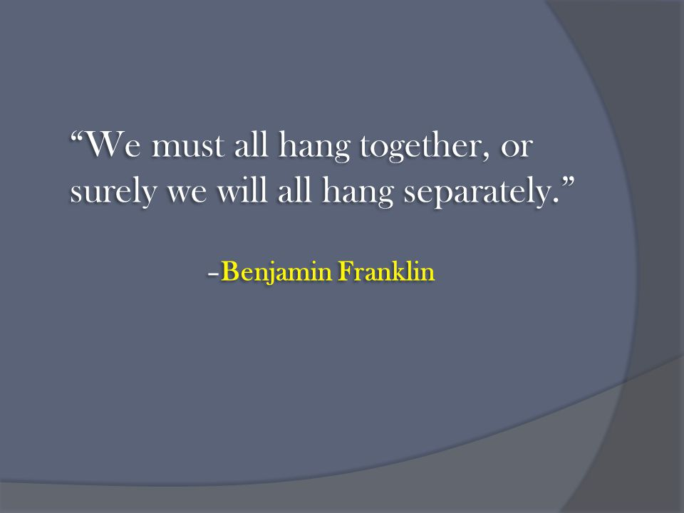 We must all hang together, or surely we will all hang separately. –Benjamin Franklin We must all hang together, or surely we will all hang separately. –Benjamin Franklin