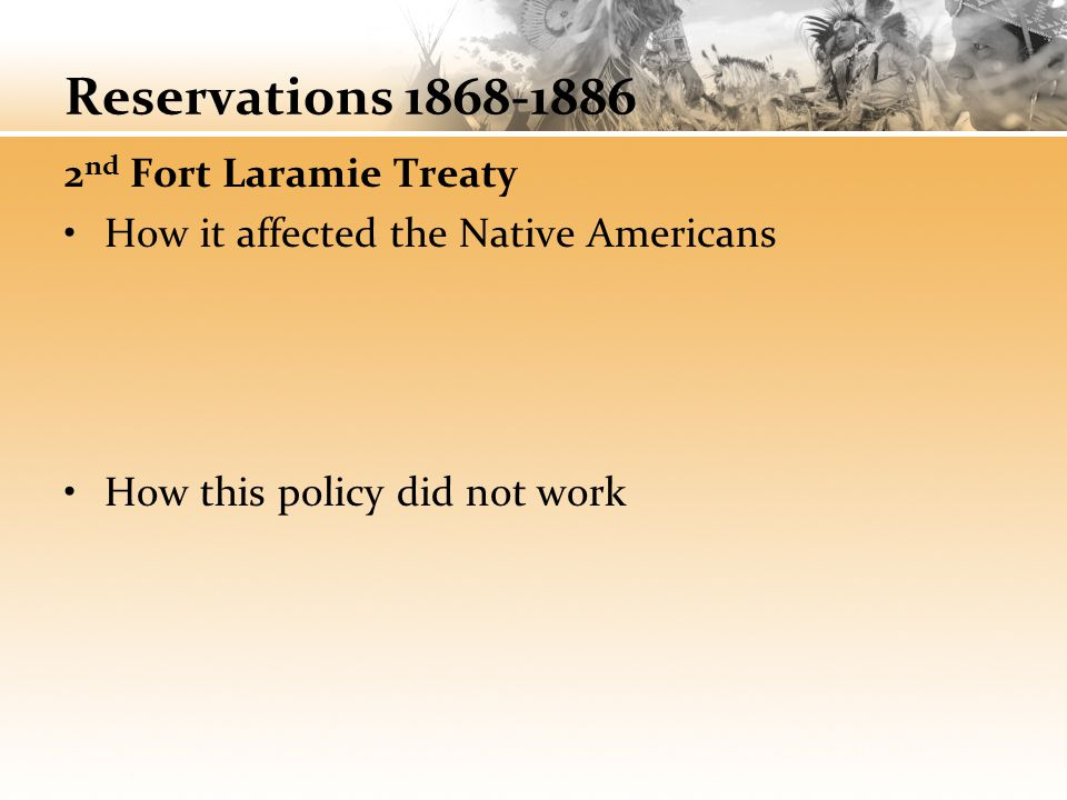 Reservations 1868-1886 2 nd Fort Laramie Treaty How it affected the Native Americans How this policy did not work