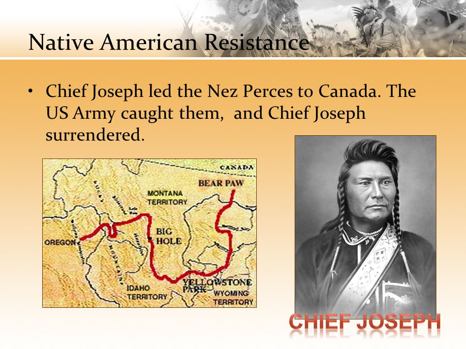 Native American Resistance Chief Joseph led the Nez Perces to Canada. The US Army caught them, and Chief Joseph surrendered.