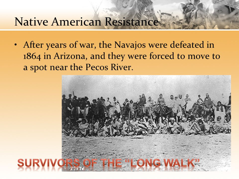 Native American Resistance After years of war, the Navajos were defeated in 1864 in Arizona, and they were forced to move to a spot near the Pecos Riv