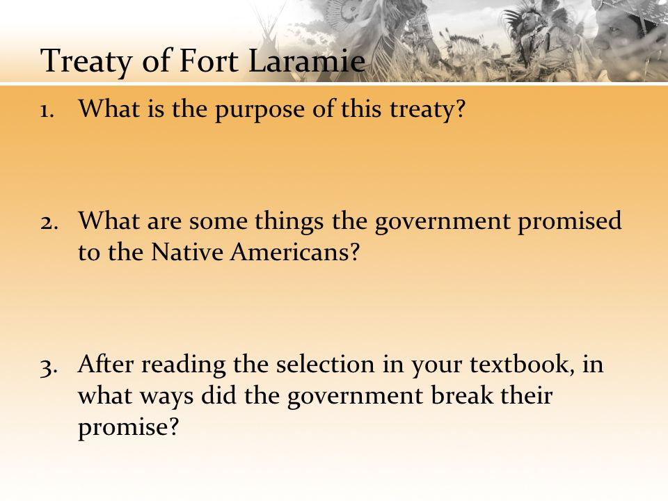 Treaty of Fort Laramie 1.What is the purpose of this treaty? 2.What are some things the government promised to the Native Americans? 3.After reading t