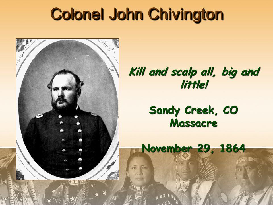 Colonel John Chivington Kill and scalp all, big and little! Sandy Creek, CO Massacre November 29, 1864