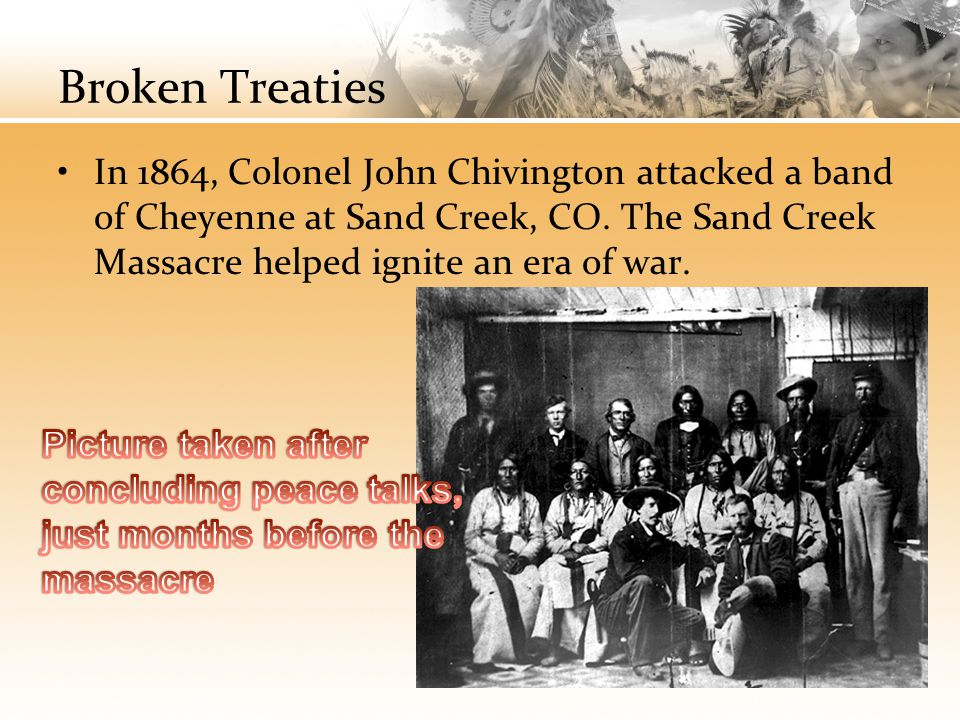 Broken Treaties In 1864, Colonel John Chivington attacked a band of Cheyenne at Sand Creek, CO. The Sand Creek Massacre helped ignite an era of war.