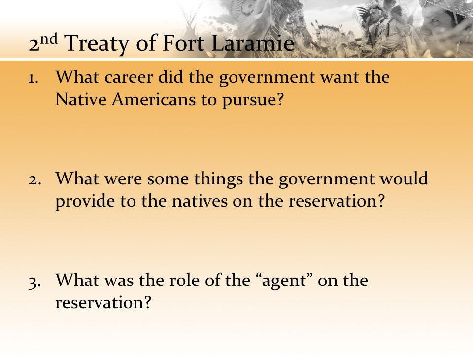 2 nd Treaty of Fort Laramie 1.What career did the government want the Native Americans to pursue? 2.What were some things the government would provide