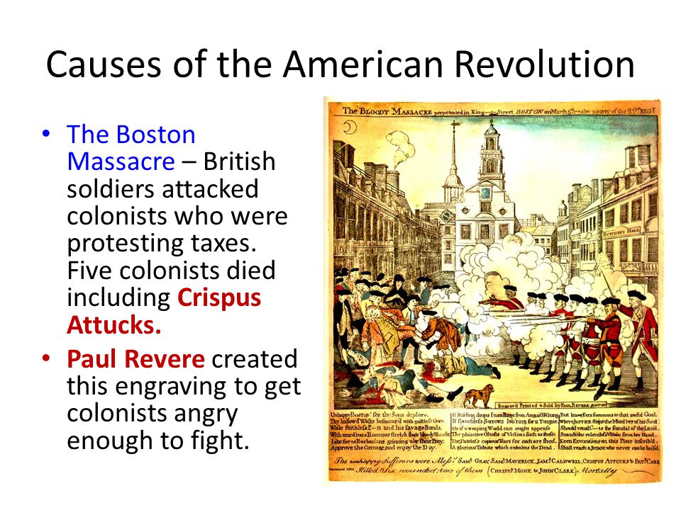 Causes of the American Revolution The Boston Massacre – British soldiers attacked colonists who were protesting taxes.