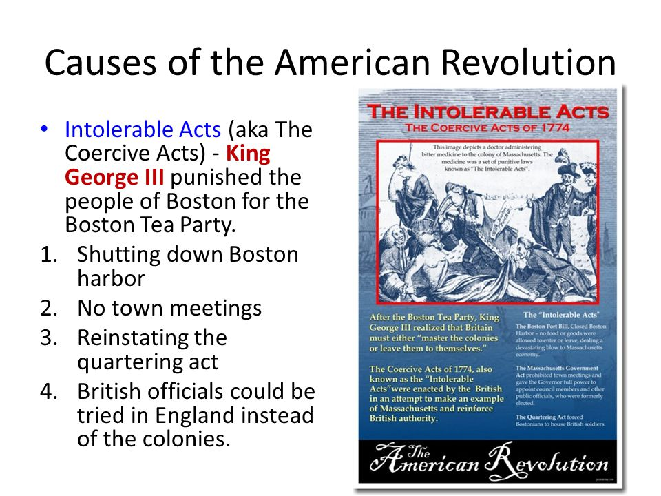 Causes of the American Revolution Intolerable Acts (aka The Coercive Acts) - King George III punished the people of Boston for the Boston Tea Party.