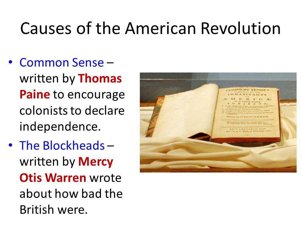Causes of the American Revolution Common Sense – written by Thomas Paine to encourage colonists to declare independence.