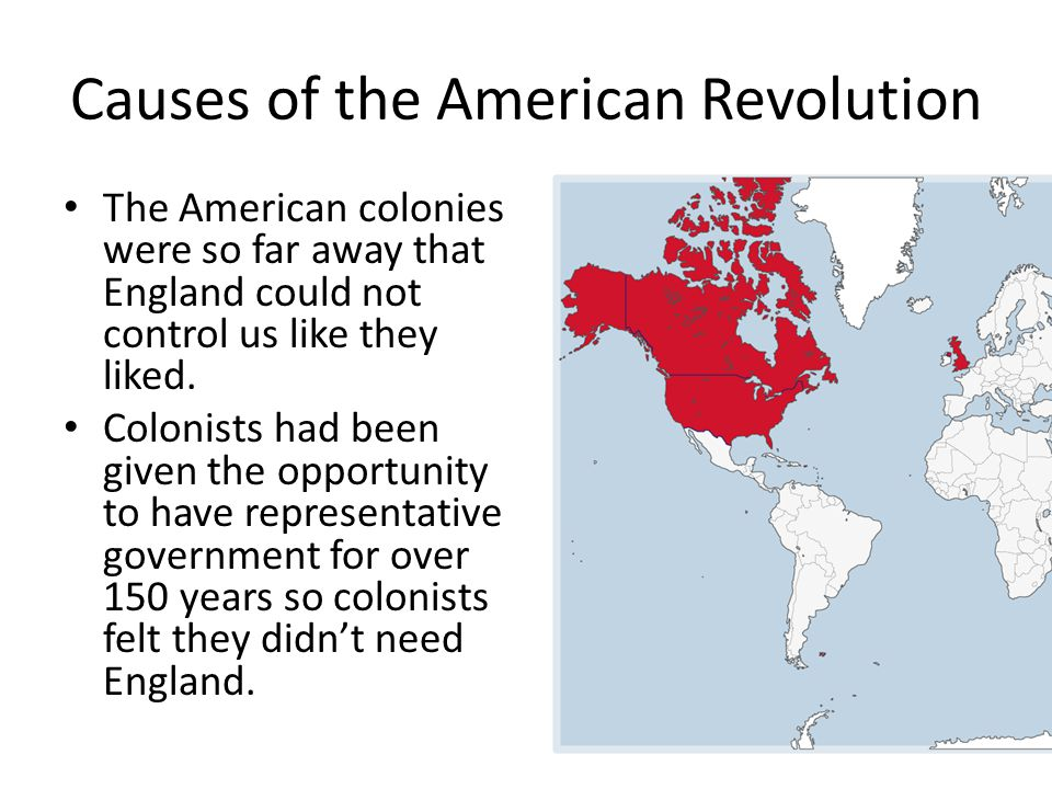 Causes of the American Revolution The American colonies were so far away that England could not control us like they liked.