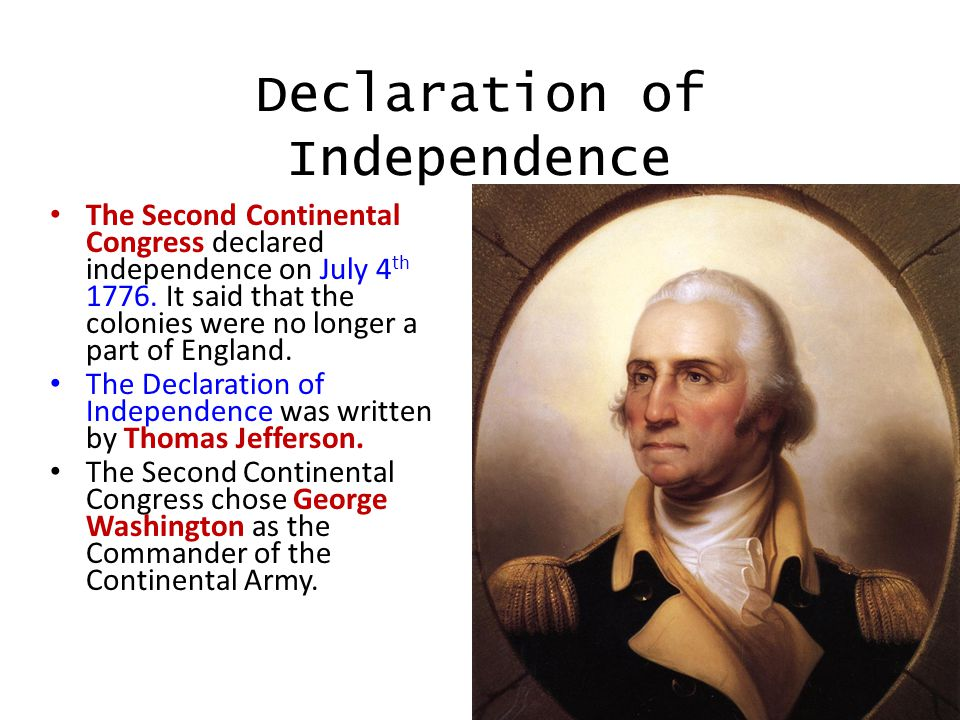Declaration of Independence The Second Continental Congress declared independence on July 4 th 1776.