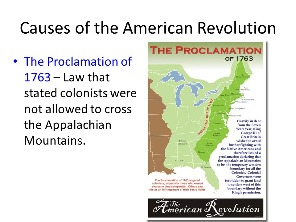 Causes of the American Revolution The Proclamation of 1763 – Law that stated colonists were not allowed to cross the Appalachian Mountains.