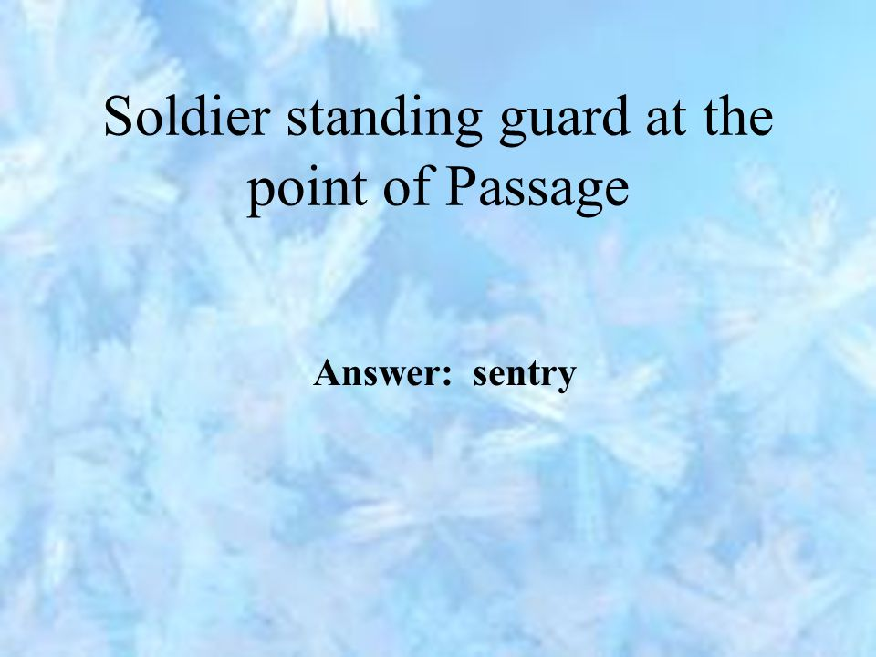 Soldier standing guard at the point of Passage Answer: sentry