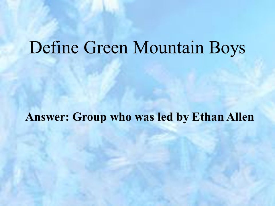 Define Green Mountain Boys Answer: Group who was led by Ethan Allen