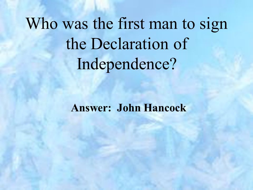 Who was the first man to sign the Declaration of Independence Answer: John Hancock