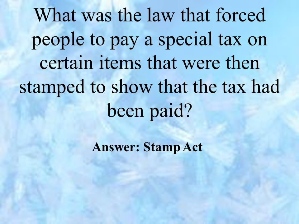 What was the law that forced people to pay a special tax on certain items that were then stamped to show that the tax had been paid? Answer: Stamp Act