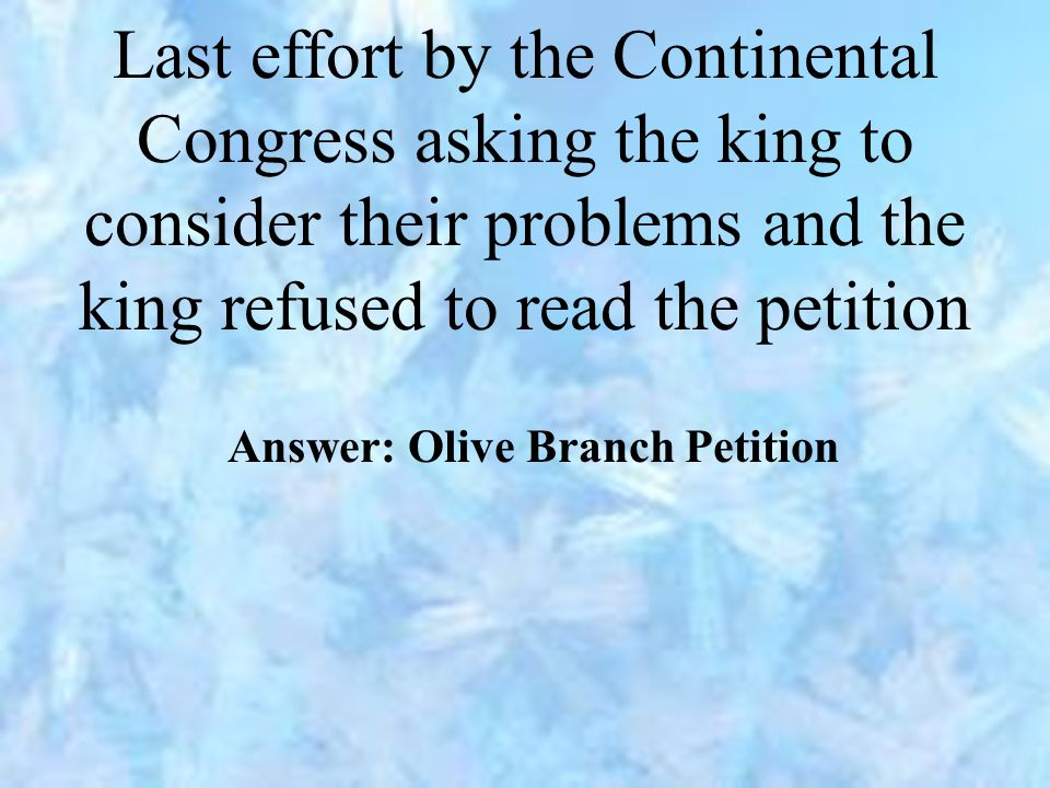 Last effort by the Continental Congress asking the king to consider their problems and the king refused to read the petition Answer: Olive Branch Petition