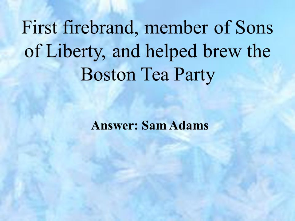 First firebrand, member of Sons of Liberty, and helped brew the Boston Tea Party Answer: Sam Adams