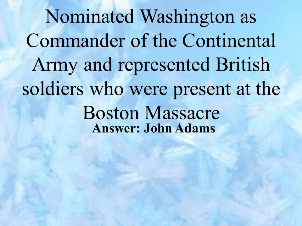 Nominated Washington as Commander of the Continental Army and represented British soldiers who were present at the Boston Massacre Answer: John Adams