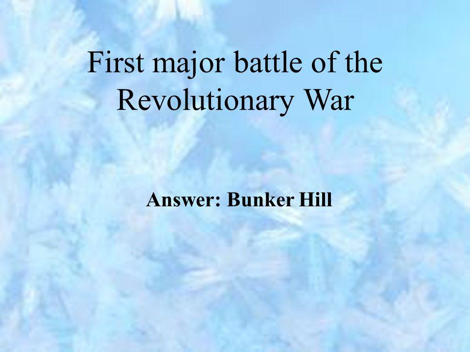 First major battle of the Revolutionary War Answer: Bunker Hill