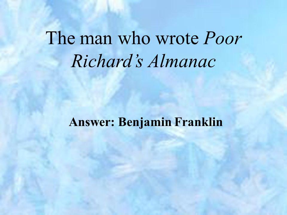 The man who wrote Poor Richard's Almanac Answer: Benjamin Franklin