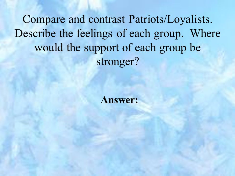 Compare and contrast Patriots/Loyalists. Describe the feelings of each group. Where would the support of each group be stronger? Answer: