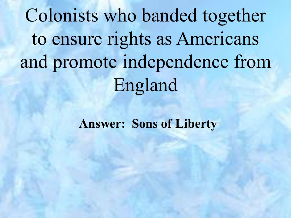 Colonists who banded together to ensure rights as Americans and promote independence from England Answer: Sons of Liberty