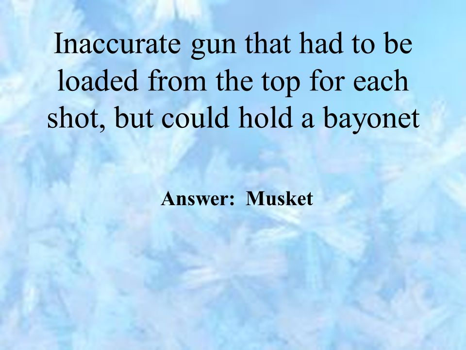 Inaccurate gun that had to be loaded from the top for each shot, but could hold a bayonet Answer: Musket