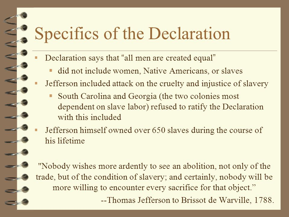 "Specifics of the Declaration  Declaration says that ""all men are created equal""  did not include women, Native Americans, or slaves  Jefferson incl"