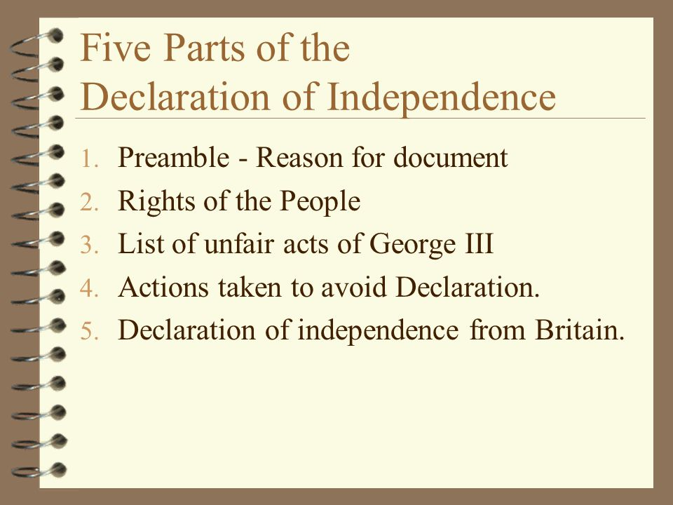 1. Preamble - Reason for document 2. Rights of the People 3. List of unfair acts of George III 4. Actions taken to avoid Declaration. 5. Declaration o
