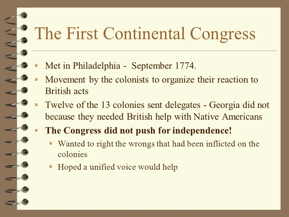 The First Continental Congress  Met in Philadelphia - September 1774.  Movement by the colonists to organize their reaction to British acts  Twelve