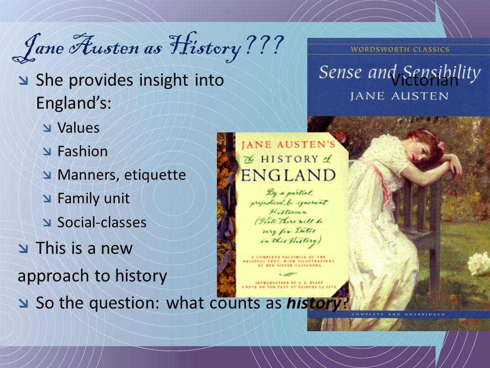 Jane Austen as History???  She provides insight into Victorian England's:  Values  Fashion  Manners, etiquette  Family unit  Social-classes  Th