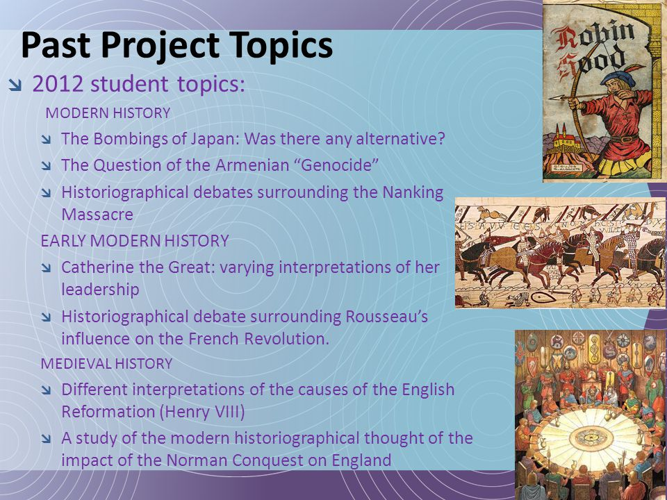 "Past Project Topics  2012 student topics: MODERN HISTORY  The Bombings of Japan: Was there any alternative?  The Question of the Armenian ""Genocide"