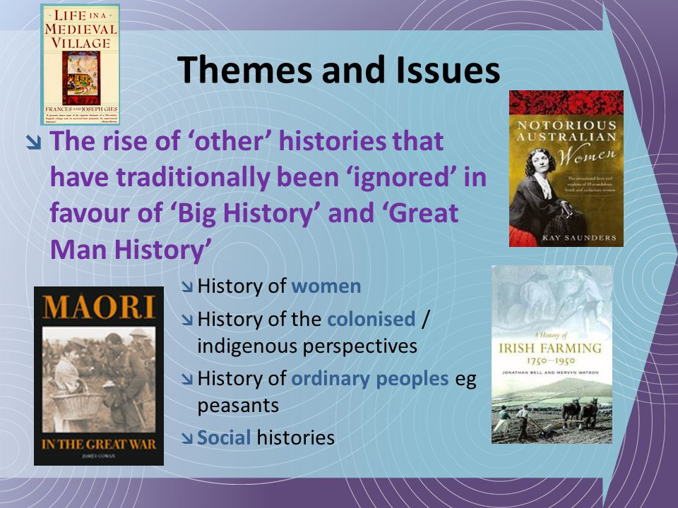 Themes and Issues  The rise of 'other' histories that have traditionally been 'ignored' in favour of 'Big History' and 'Great Man History'  History