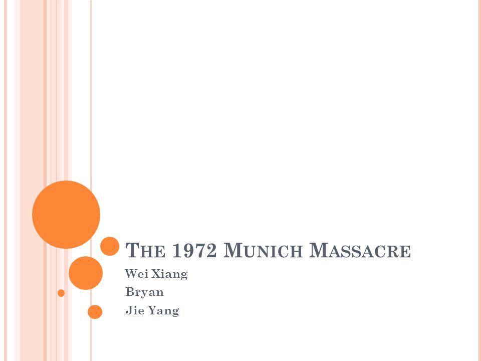 T HE 1972 M UNICH M ASSACRE Wei Xiang Bryan Jie Yang