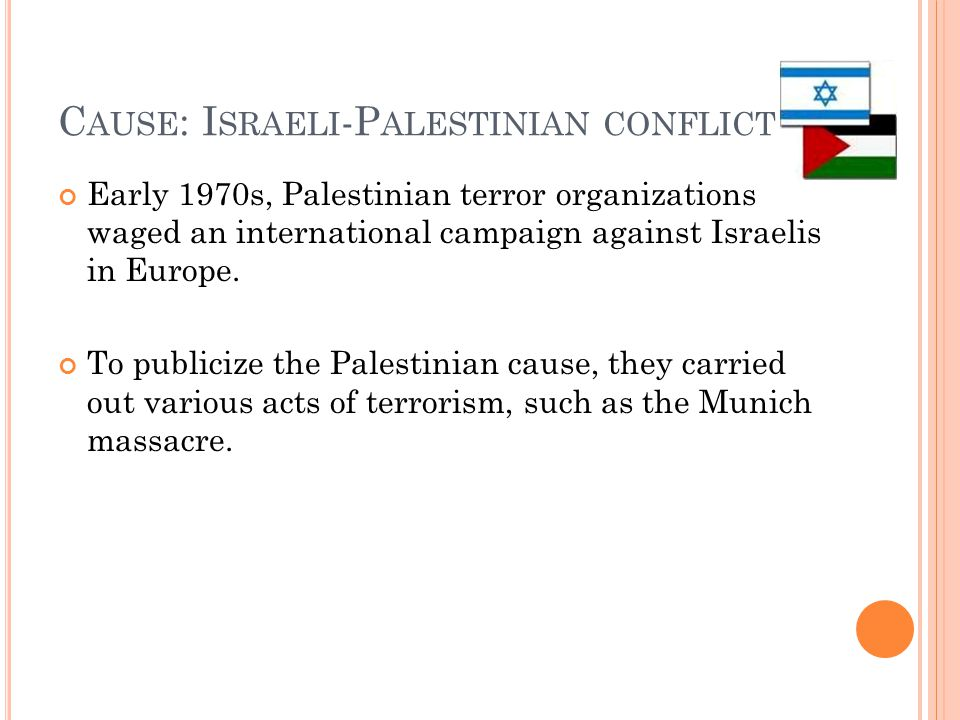 C AUSE : I SRAELI -P ALESTINIAN CONFLICT Early 1970s, Palestinian terror organizations waged an international campaign against Israelis in Europe.