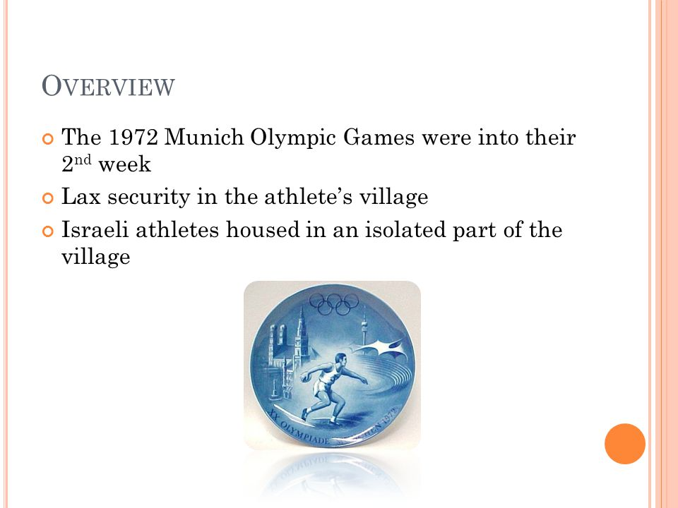 O VERVIEW The 1972 Munich Olympic Games were into their 2 nd week Lax security in the athlete's village Israeli athletes housed in an isolated part of the village