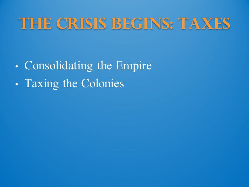 The Crisis Begins: Taxes Consolidating the Empire Taxing the Colonies
