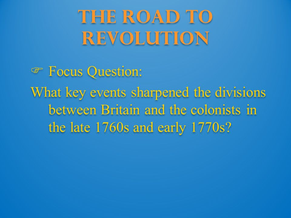 The Road to Revolution  Focus Question: What key events sharpened the divisions between Britain and the colonists in the late 1760s and early 1770s?
