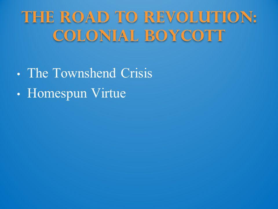 The Road to Revolution: colonial boycott The Townshend Crisis Homespun Virtue