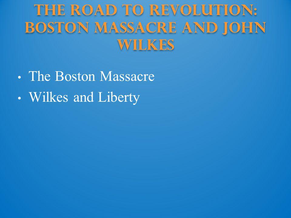 The Road to Revolution: boston massacre and john wilkes The Boston Massacre Wilkes and Liberty
