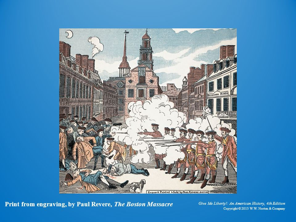 Give Me Liberty!: An American History, 4th Edition Copyright © 2013 W.W. Norton & Company Print from engraving, by Paul Revere, The Boston Massacre