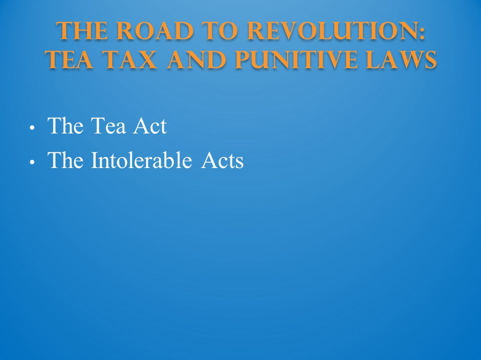 The Road to Revolution: tea tax and punitive laws The Tea Act The Intolerable Acts