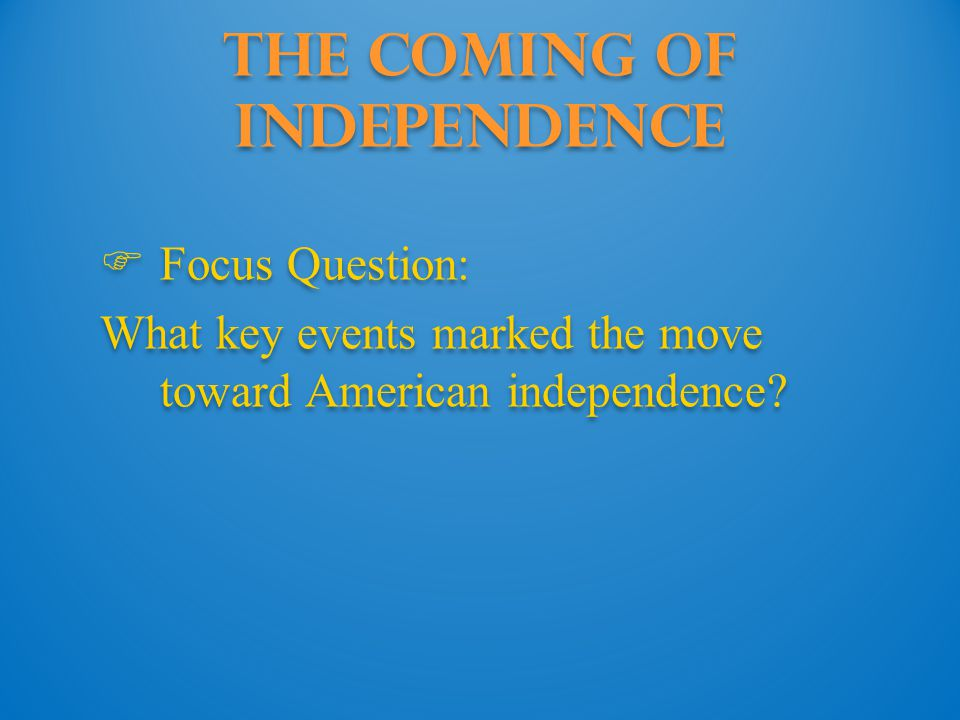 The Coming of Independence  Focus Question: What key events marked the move toward American independence?  Focus Question: What key events marked th