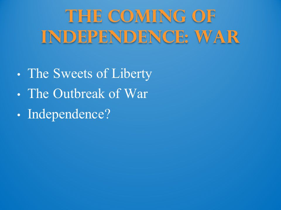 The Coming of Independence: War The Sweets of Liberty The Outbreak of War Independence?