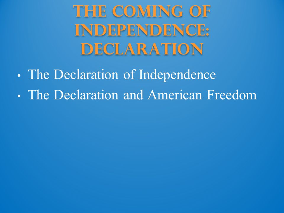 The Coming of Independence: declaration The Declaration of Independence The Declaration and American Freedom