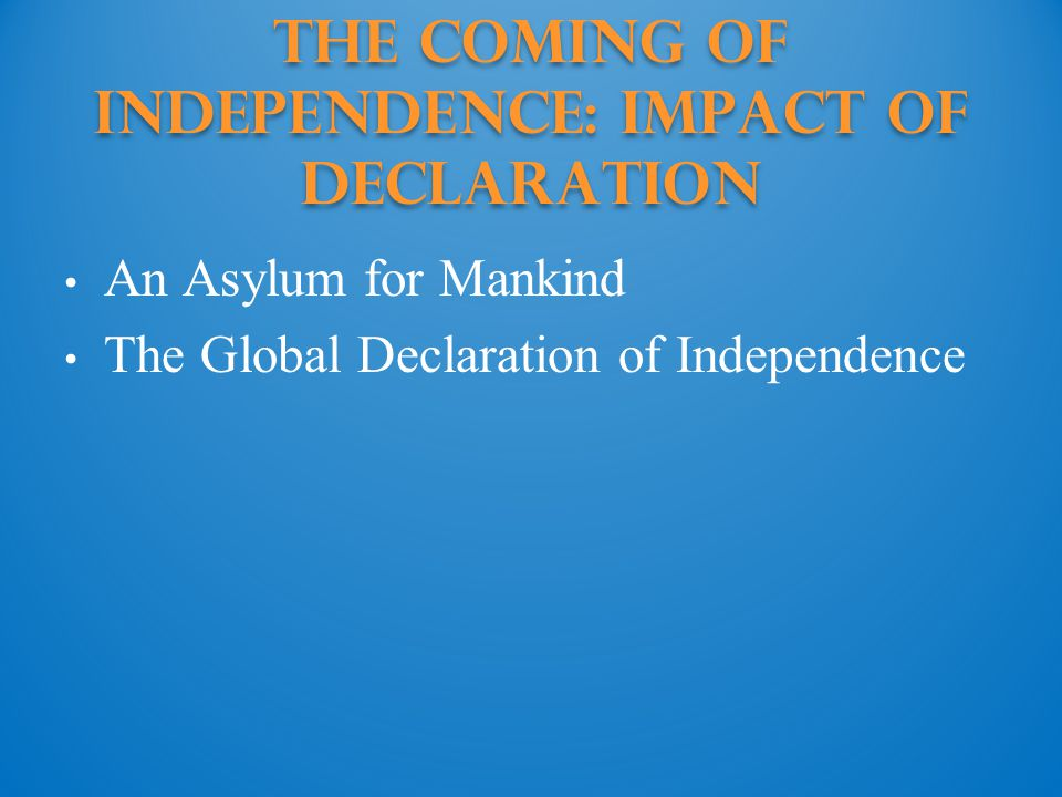The Coming of Independence: impact of declaration An Asylum for Mankind The Global Declaration of Independence