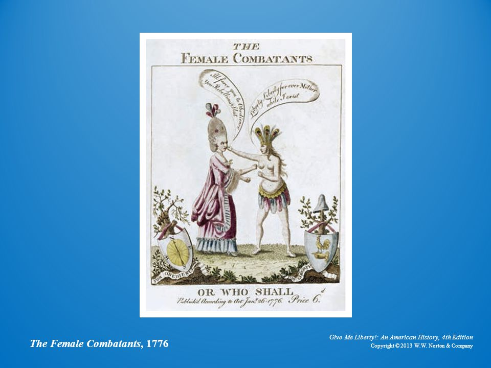 Give Me Liberty!: An American History, 4th Edition Copyright © 2013 W.W. Norton & Company The Female Combatants, 1776